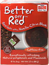 Better Off Red™ Rooibos With Vanilla Tea <p><strong>From the Manufacturer's Label:</strong></p><p>Rooibos with a Vanilla-Citrus Blush</p><p>Caffeine Free</p><p>When it comes to tea, we think it's one of the tastiest.  Better Off Red™ is an uplifting concoction of red Rooibos, citrus and just a blush of vanilla.  </p> 24 Tea Bags  $7.99